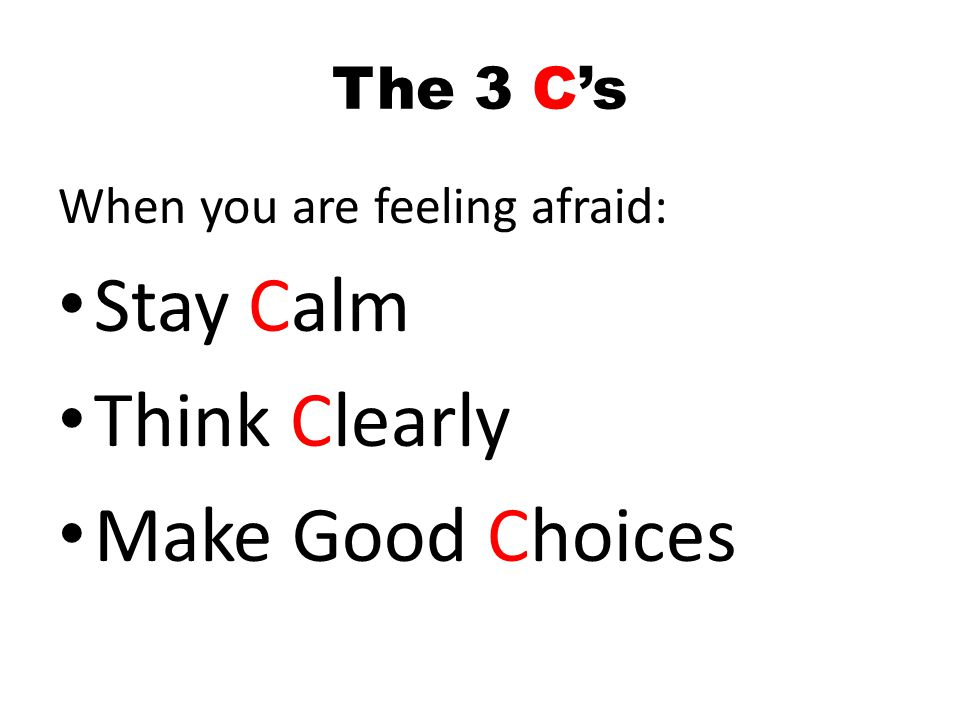 The 3 Cs When you are feeling afraid: Stay Calm Think Clearly Make Good Choices