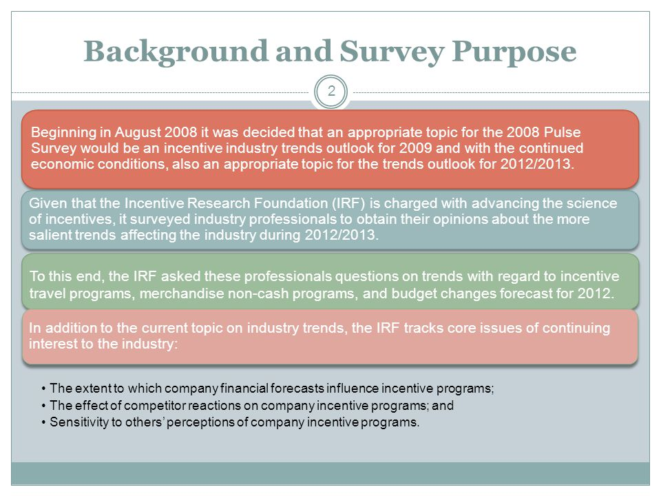 Background and Survey Purpose Beginning in August 2008 it was decided that an appropriate topic for the 2008 Pulse Survey would be an incentive industry trends outlook for 2009 and with the continued economic conditions, also an appropriate topic for the trends outlook for 2012/2013.