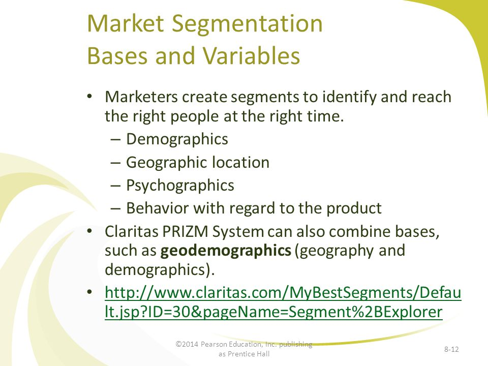 Marketers create segments to identify and reach the right people at the right time. – Demographics – Geographic location – Psychographics – Behavior w