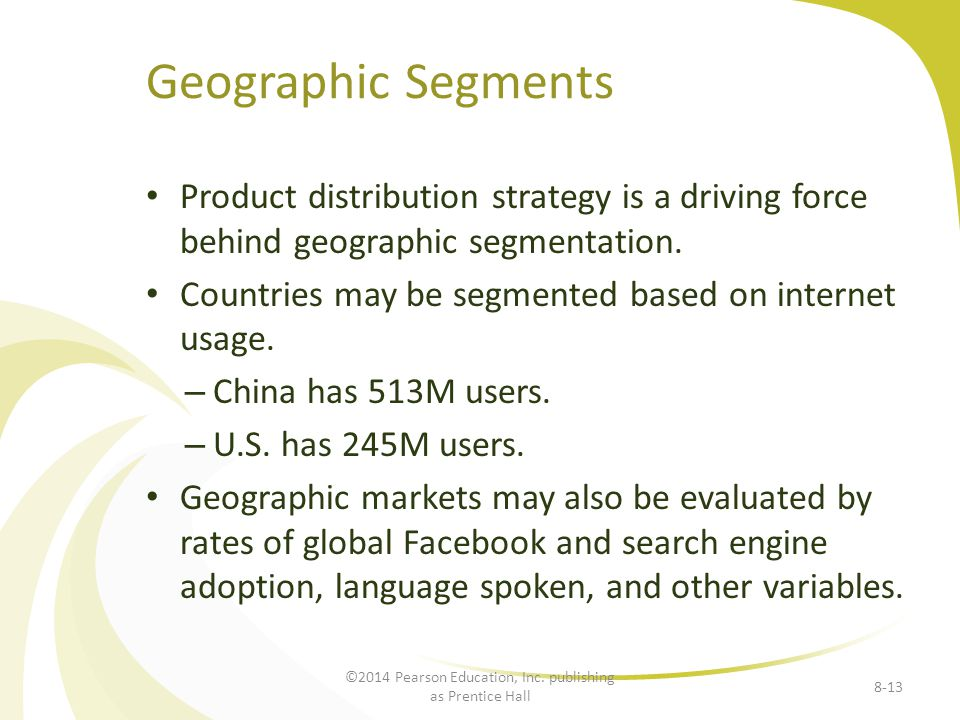 Geographic Segments Product distribution strategy is a driving force behind geographic segmentation. Countries may be segmented based on internet usag