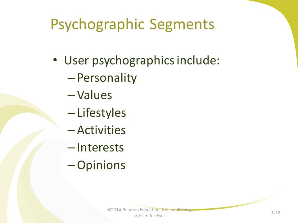 Psychographic Segments User psychographics include: – Personality – Values – Lifestyles – Activities – Interests – Opinions 8-16 ©2014 Pearson Educati