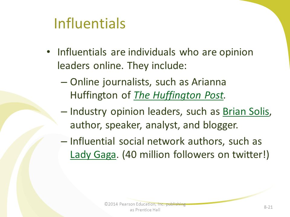 Influentials Influentials are individuals who are opinion leaders online. They include: – Online journalists, such as Arianna Huffington of The Huffin