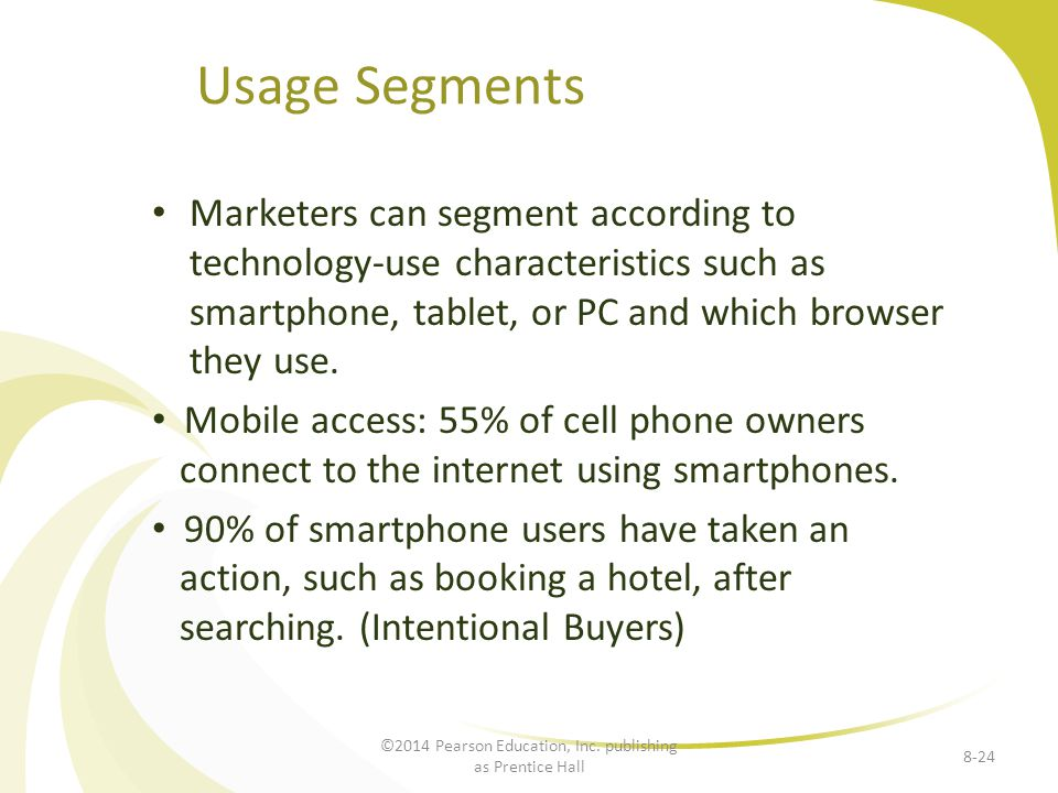 Usage Segments Marketers can segment according to technology-use characteristics such as smartphone, tablet, or PC and which browser they use.