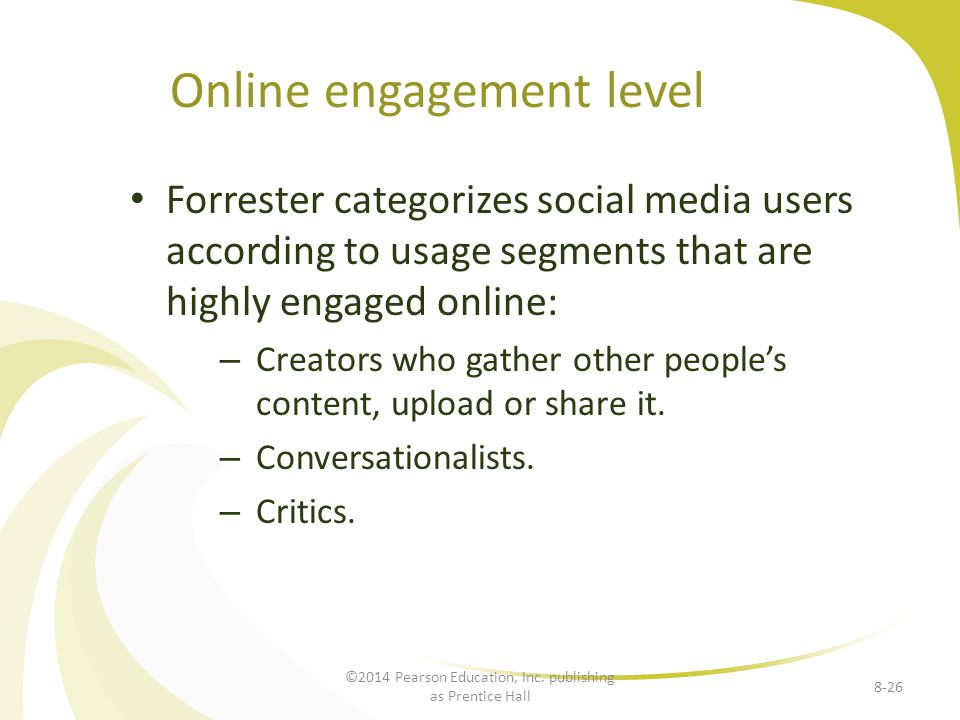 Online engagement level Forrester categorizes social media users according to usage segments that are highly engaged online: – Creators who gather other peoples content, upload or share it.