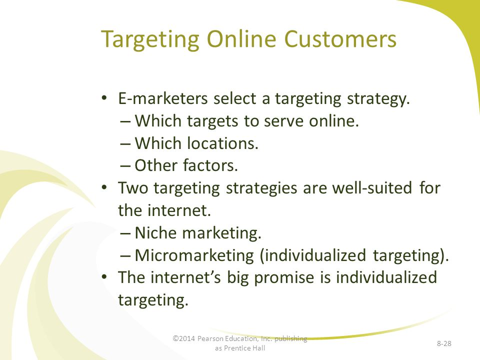 Targeting Online Customers E-marketers select a targeting strategy. – Which targets to serve online. – Which locations. – Other factors. Two targeting