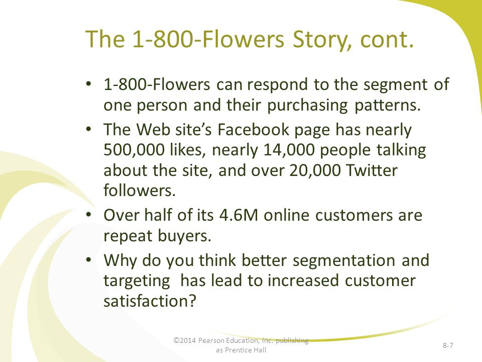 The 1-800-Flowers Story, cont. 1-800-Flowers can respond to the segment of one person and their purchasing patterns. The Web sites Facebook page has n