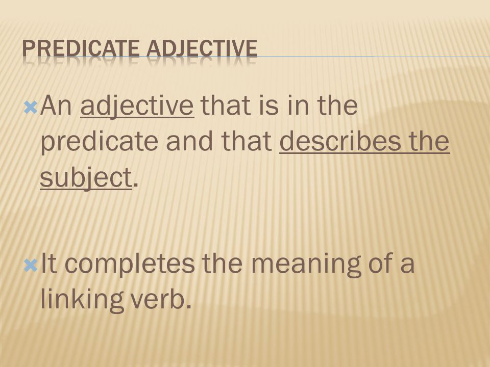 An adjective that is in the predicate and that describes the subject. It completes the meaning of a linking verb.