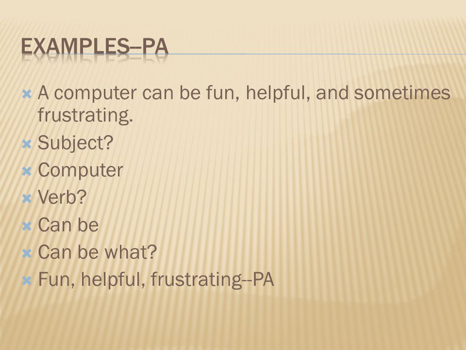 A computer can be fun, helpful, and sometimes frustrating. Subject? Computer Verb? Can be Can be what? Fun, helpful, frustrating--PA