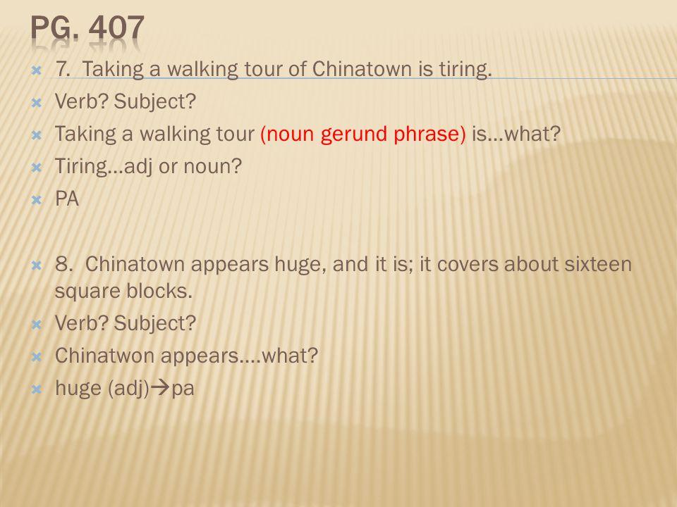 7. Taking a walking tour of Chinatown is tiring. Verb? Subject? Taking a walking tour (noun gerund phrase) is…what? Tiring…adj or noun? PA 8. Chinatow