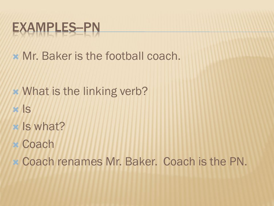 Mr. Baker is the football coach. What is the linking verb? Is Is what? Coach Coach renames Mr. Baker. Coach is the PN.