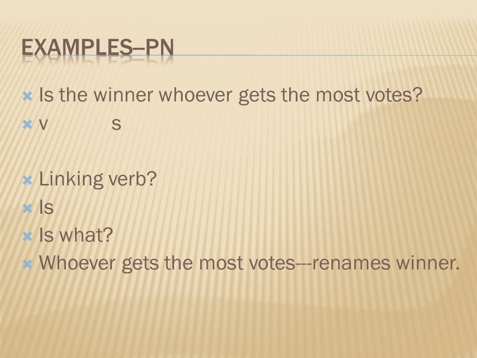 Is the winner whoever gets the most votes? v s Linking verb? Is Is what? Whoever gets the most votes---renames winner.