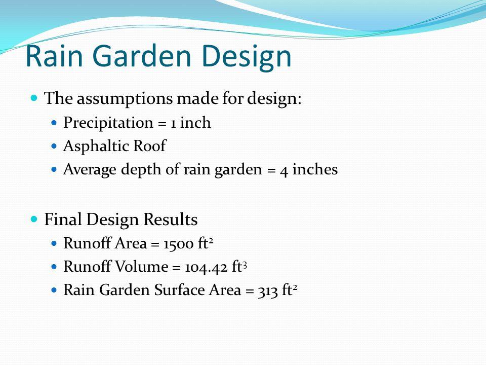 Rain Garden Design The assumptions made for design: Precipitation = 1 inch Asphaltic Roof Average depth of rain garden = 4 inches Final Design Results