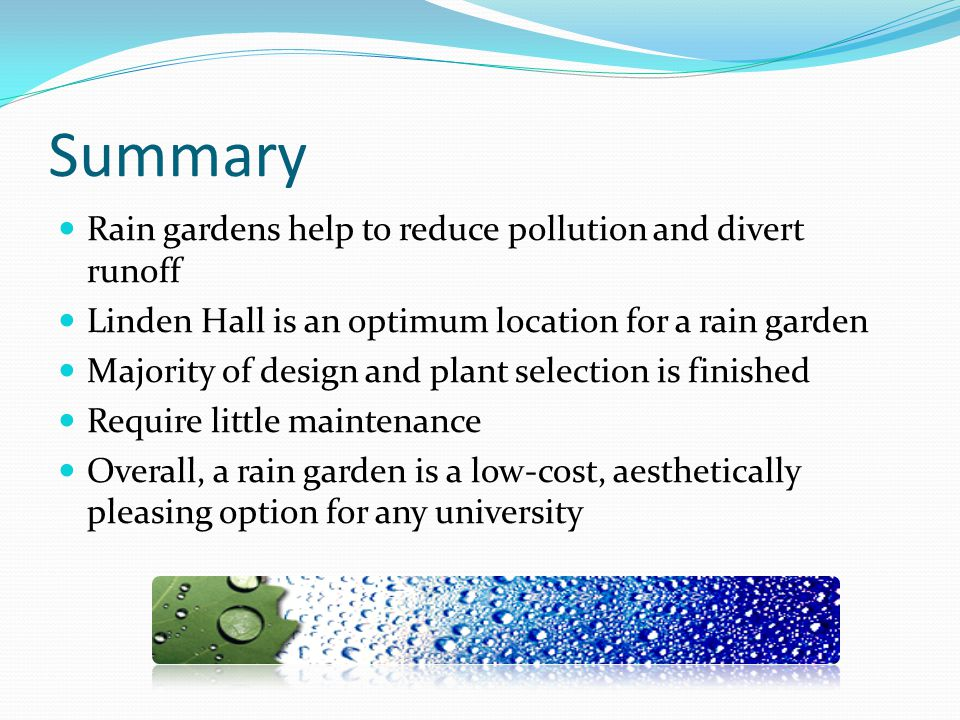 Summary Rain gardens help to reduce pollution and divert runoff Linden Hall is an optimum location for a rain garden Majority of design and plant sele