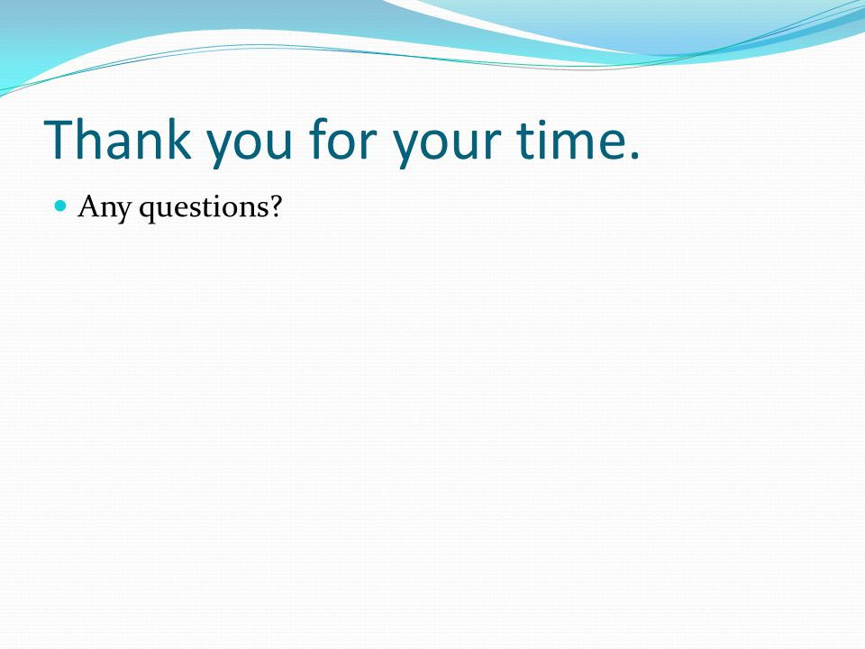 Thank you for your time. Any questions?