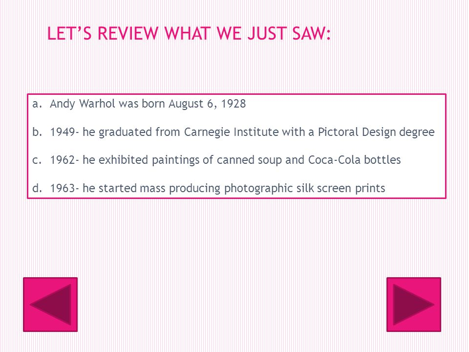 LETS REVIEW WHAT WE JUST SAW: a.Andy Warhol was born August 6, 1928 b.1949- he graduated from Carnegie Institute with a Pictoral Design degree c.1962- he exhibited paintings of canned soup and Coca-Cola bottles d.1963- he started mass producing photographic silk screen prints