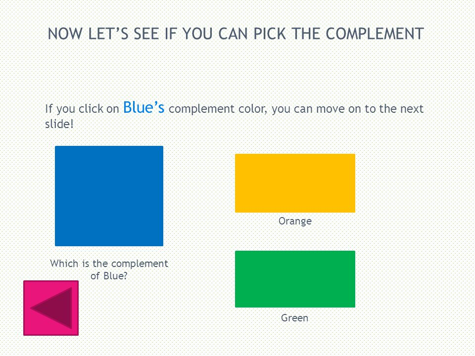 NOW LETS SEE IF YOU CAN PICK THE COMPLEMENT If you click on Blues complement color, you can move on to the next slide.