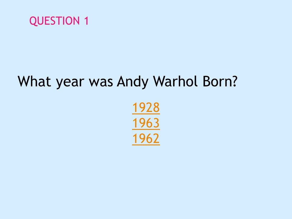 QUESTION 1 What year was Andy Warhol Born 1928 1963 1962