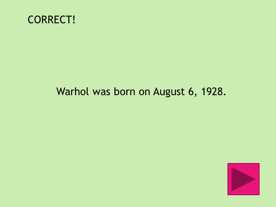 CORRECT! Warhol was born on August 6, 1928.