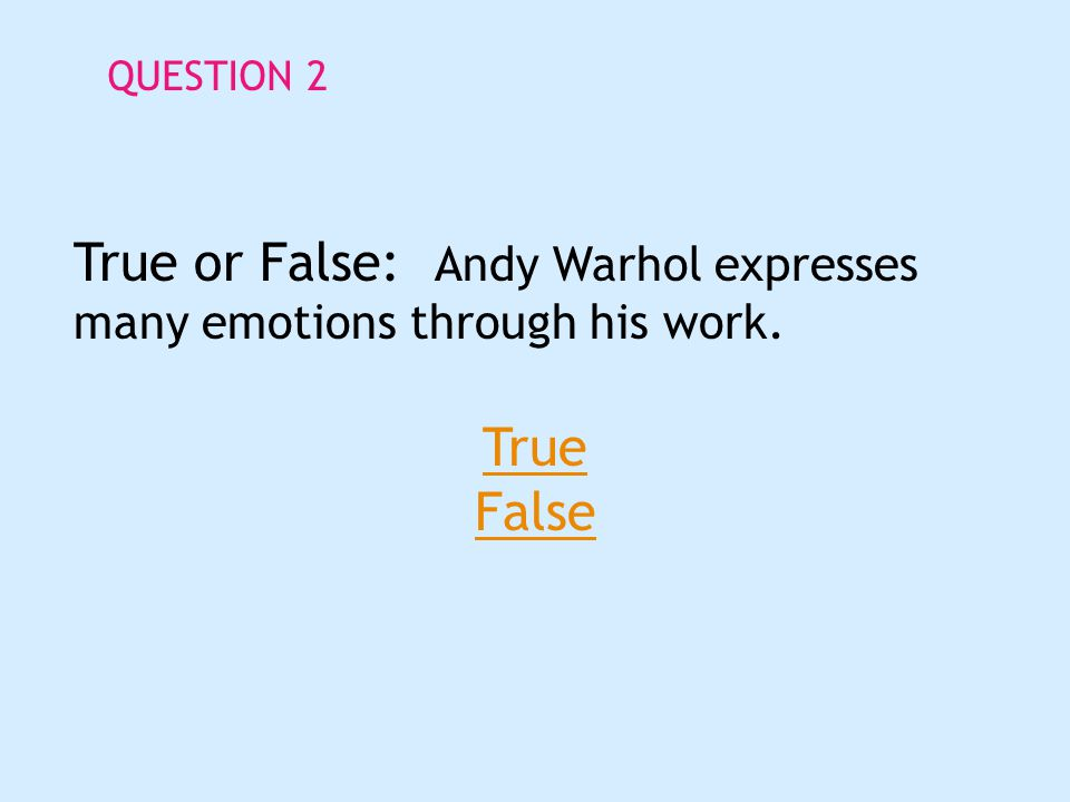 QUESTION 2 True or False: Andy Warhol expresses many emotions through his work. True False