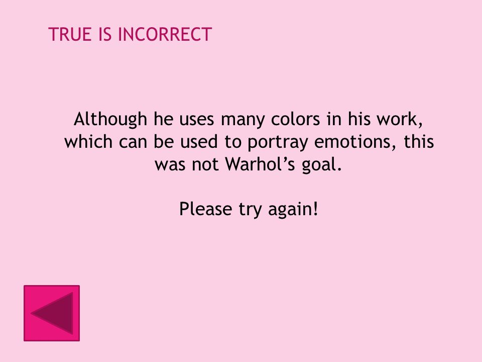 TRUE IS INCORRECT Although he uses many colors in his work, which can be used to portray emotions, this was not Warhols goal.