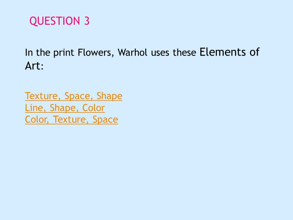 QUESTION 3 In the print Flowers, Warhol uses these Elements of Art : Texture, Space, Shape Line, Shape, Color Color, Texture, Space