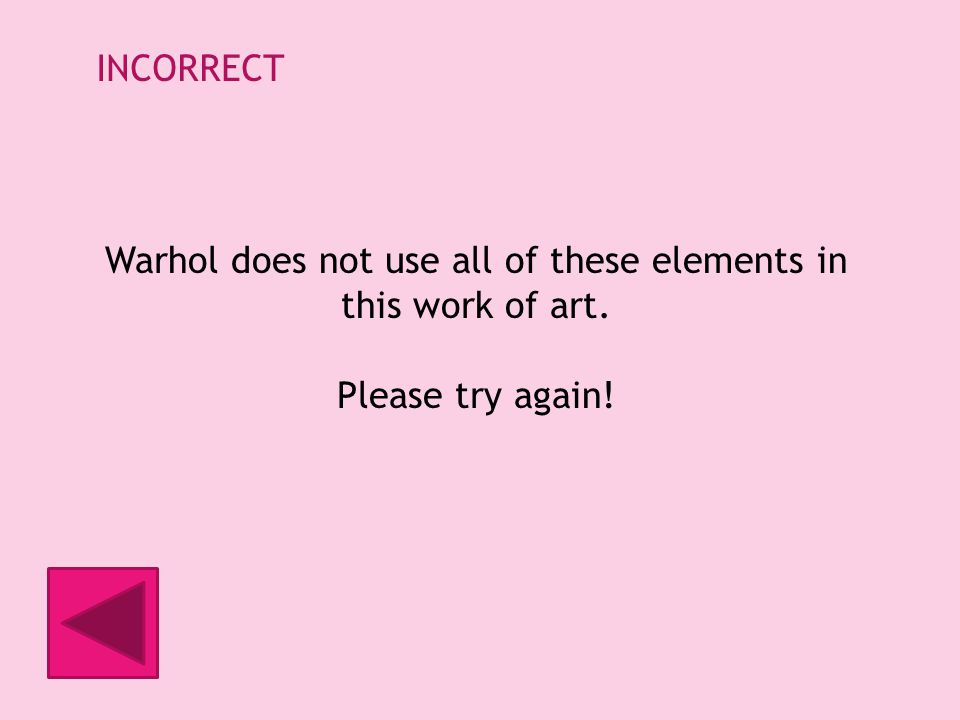 INCORRECT Warhol does not use all of these elements in this work of art. Please try again!
