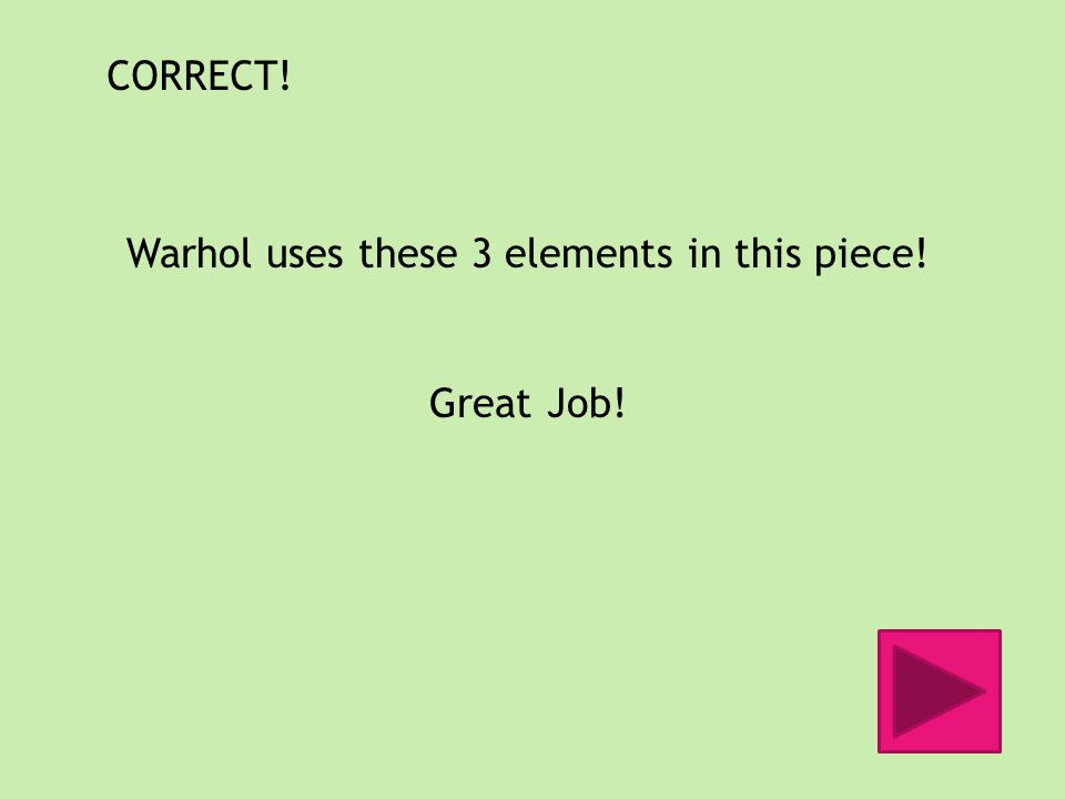 CORRECT! Warhol uses these 3 elements in this piece! Great Job!