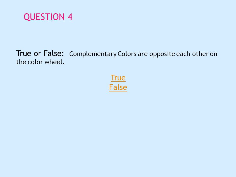 QUESTION 4 True or False: Complementary Colors are opposite each other on the color wheel.
