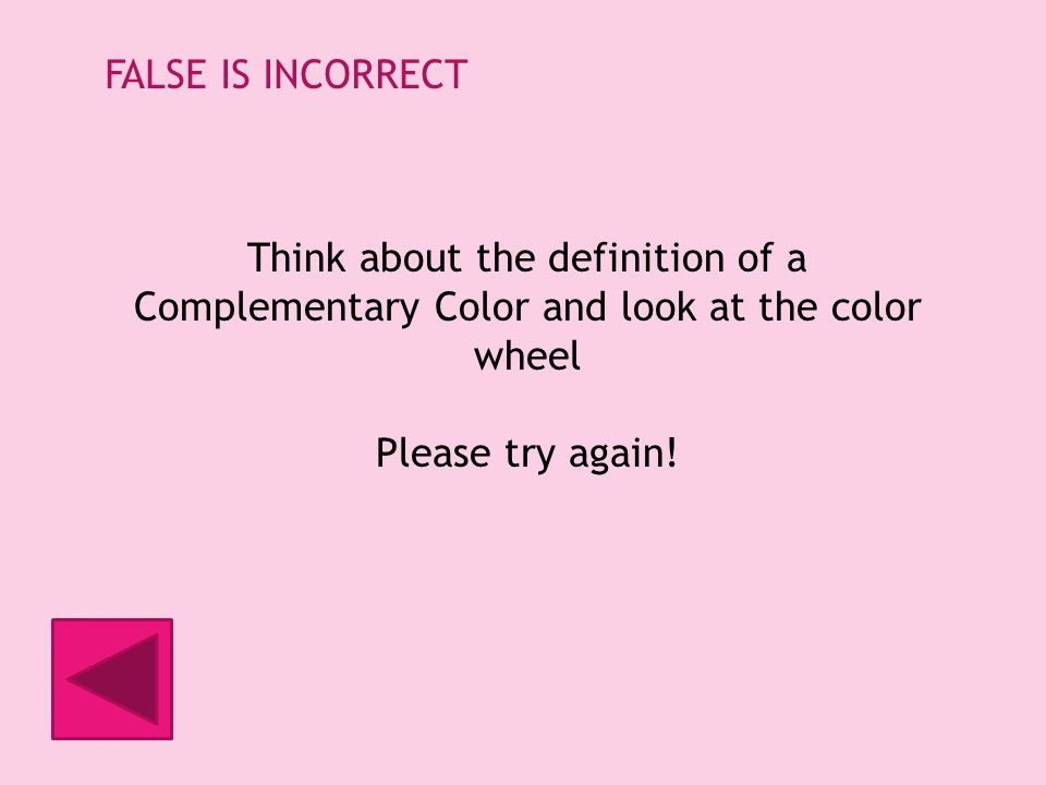 FALSE IS INCORRECT Think about the definition of a Complementary Color and look at the color wheel Please try again!