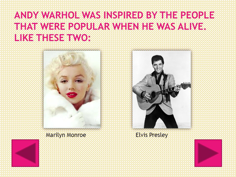 ANDY WARHOL WAS INSPIRED BY THE PEOPLE THAT WERE POPULAR WHEN HE WAS ALIVE.
