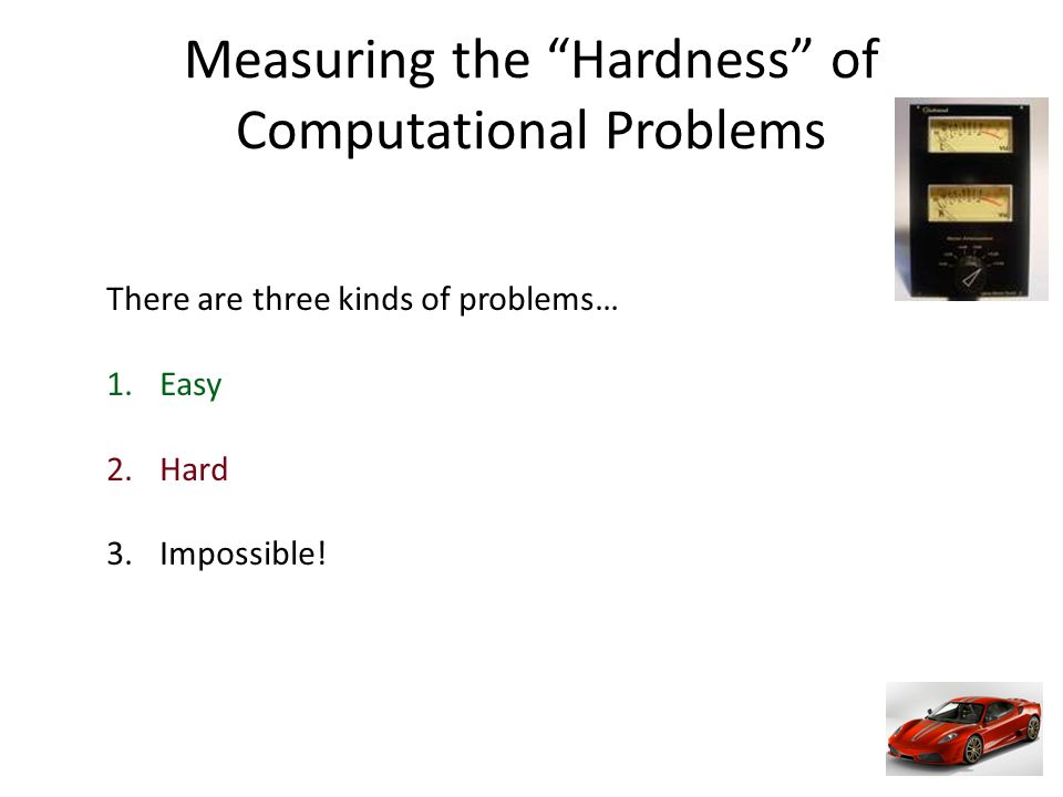 Measuring the Hardness of Computational Problems There are three kinds of problems… 1.Easy 2.Hard 3.Impossible!