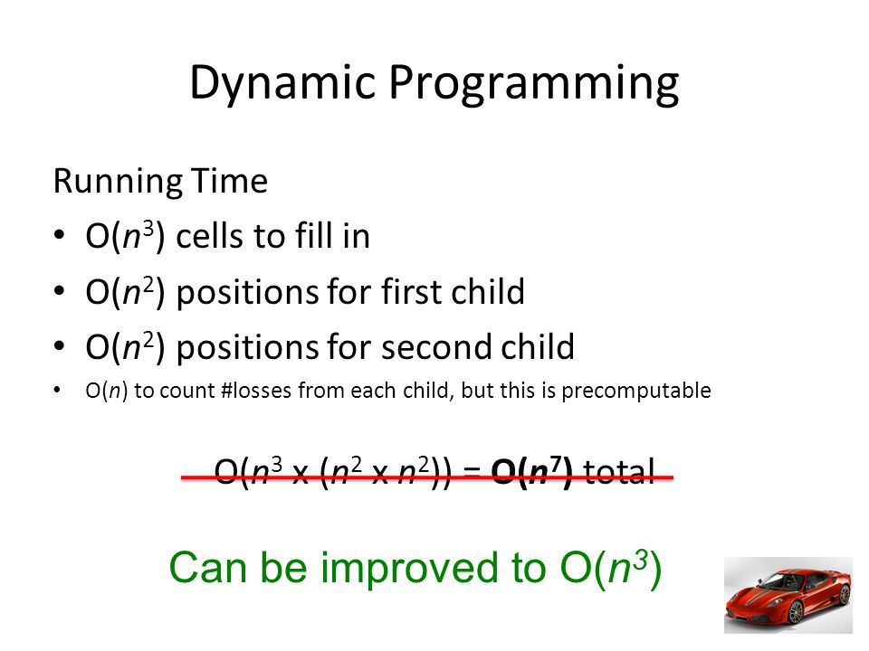 Dynamic Programming Running Time O(n 3 ) cells to fill in O(n 2 ) positions for first child O(n 2 ) positions for second child O(n) to count #losses from each child, but this is precomputable O(n 3 x (n 2 x n 2 )) = O(n 7 ) total Can be improved to O(n 3 )