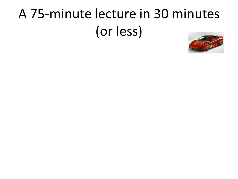 A 75-minute lecture in 30 minutes (or less)