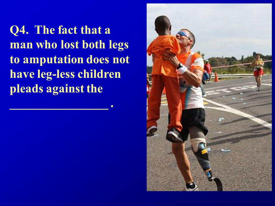 Q4. The fact that a man who lost both legs to amputation does not have leg-less children pleads against the ________________.