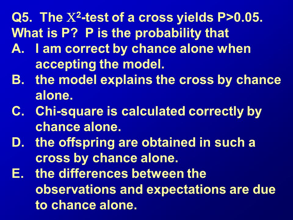 Q5. The 2 -test of a cross yields P>0.05. What is P? P is the probability that A.I am correct by chance alone when accepting the model. B.the model ex