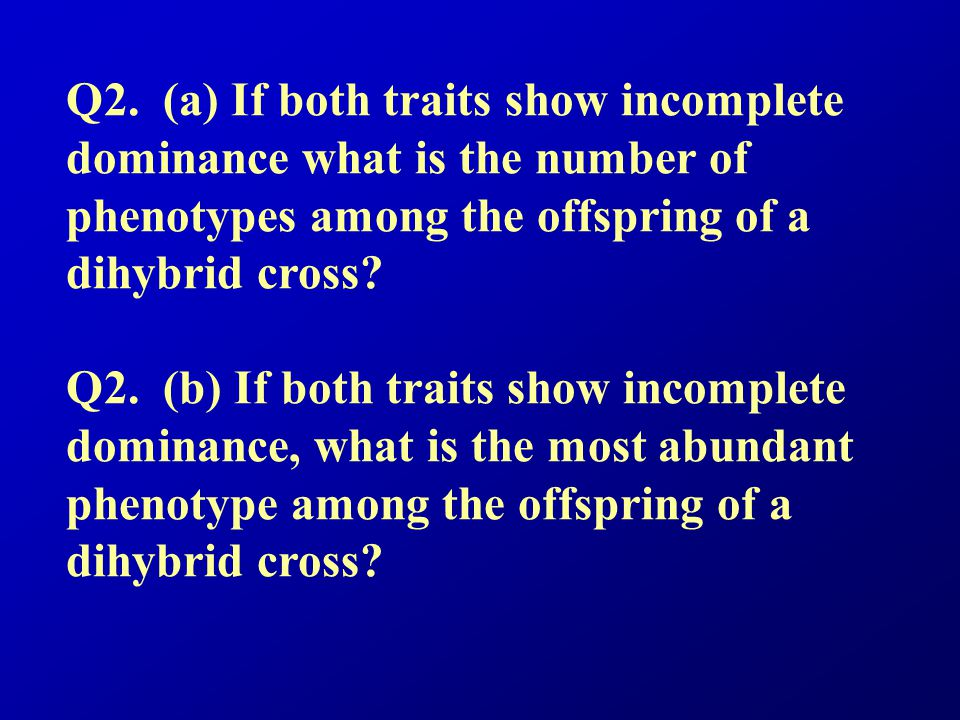 Q2. (a) If both traits show incomplete dominance what is the number of phenotypes among the offspring of a dihybrid cross? Q2. (b) If both traits show