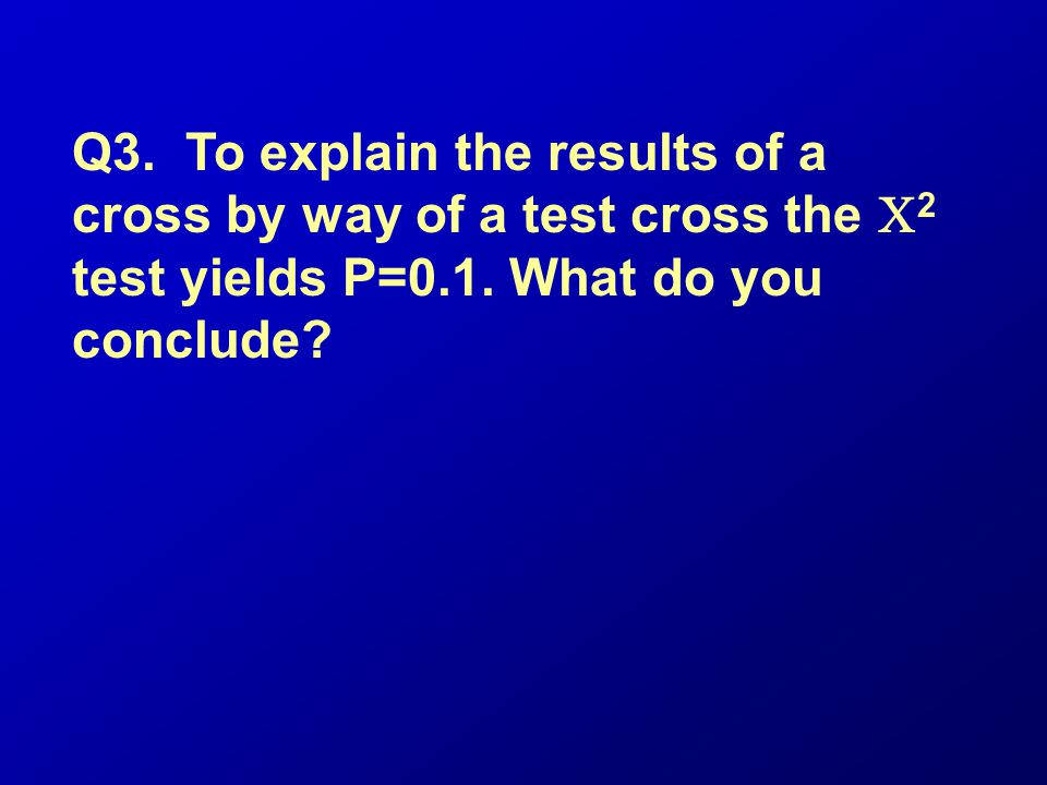 Q3. To explain the results of a cross by way of a test cross the 2 test yields P=0.1. What do you conclude?