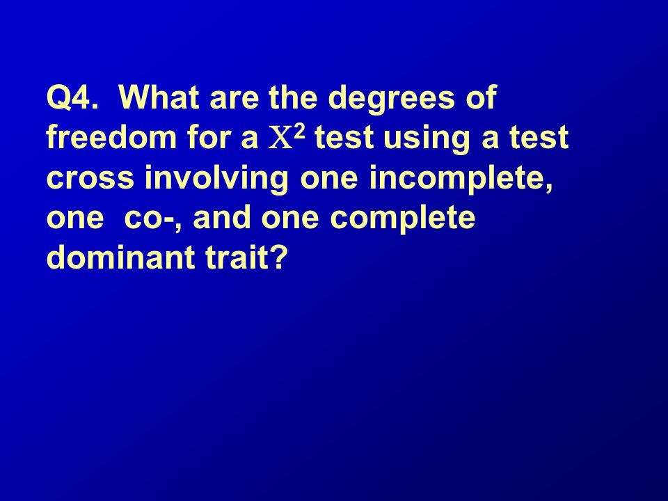Q4. What are the degrees of freedom for a 2 test using a test cross involving one incomplete, one co-, and one complete dominant trait?