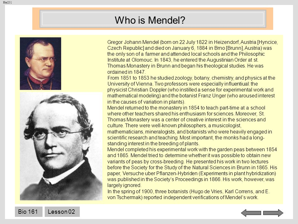 Bio 161Lesson 02 Who is Mendel? Gregor Johann Mendel (born on 22 July 1822 in Heizendorf, Austria [Hyncice, Czech Republic] and died on January 6, 188
