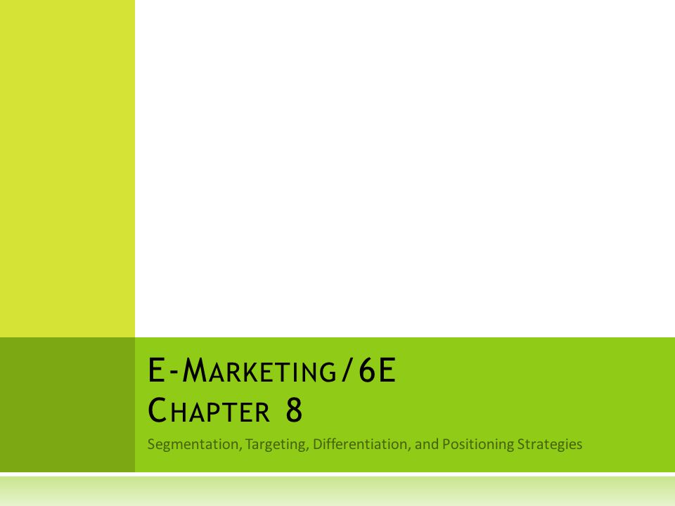 Segmentation, Targeting, Differentiation, and Positioning Strategies E-M ARKETING /6E C HAPTER 8