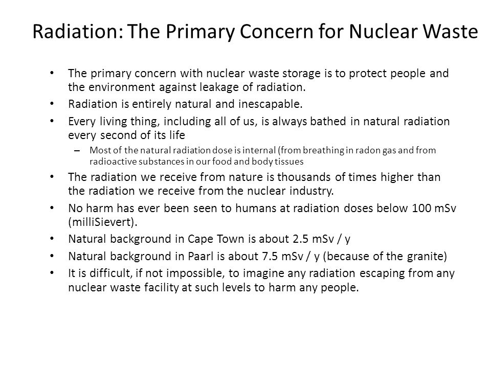 Radiation: The Primary Concern for Nuclear Waste The primary concern with nuclear waste storage is to protect people and the environment against leakage of radiation.