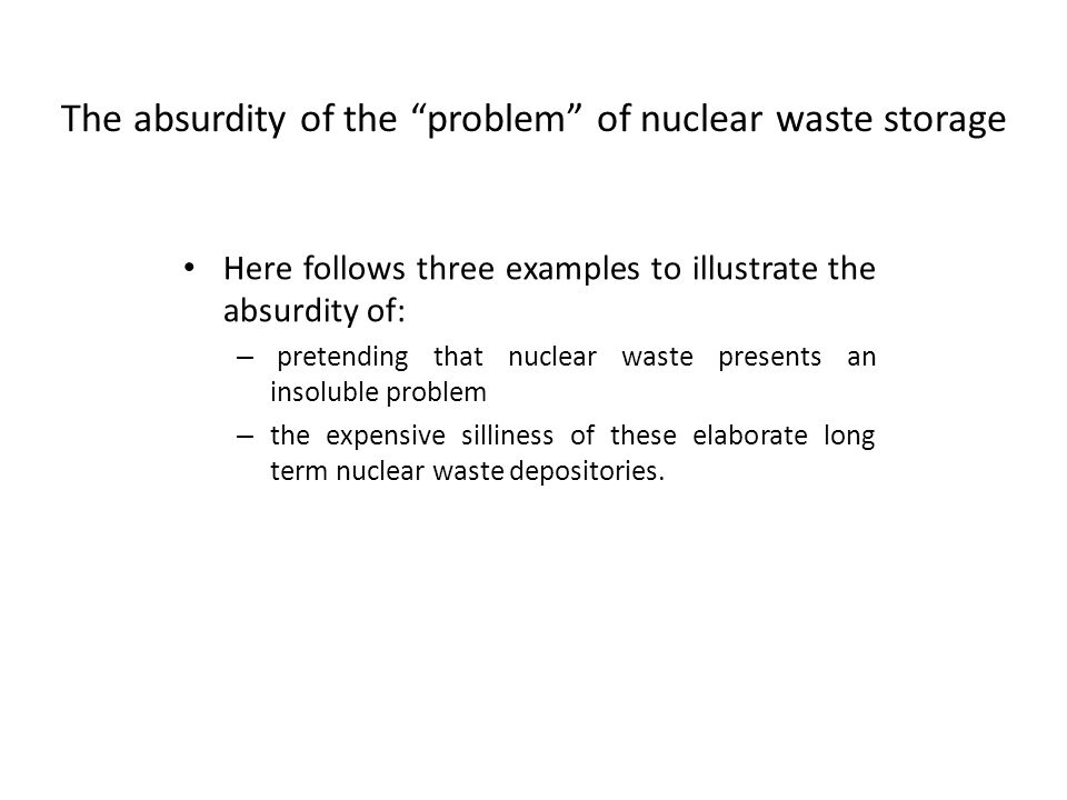 The absurdity of the problem of nuclear waste storage Here follows three examples to illustrate the absurdity of: – pretending that nuclear waste presents an insoluble problem – the expensive silliness of these elaborate long term nuclear waste depositories.