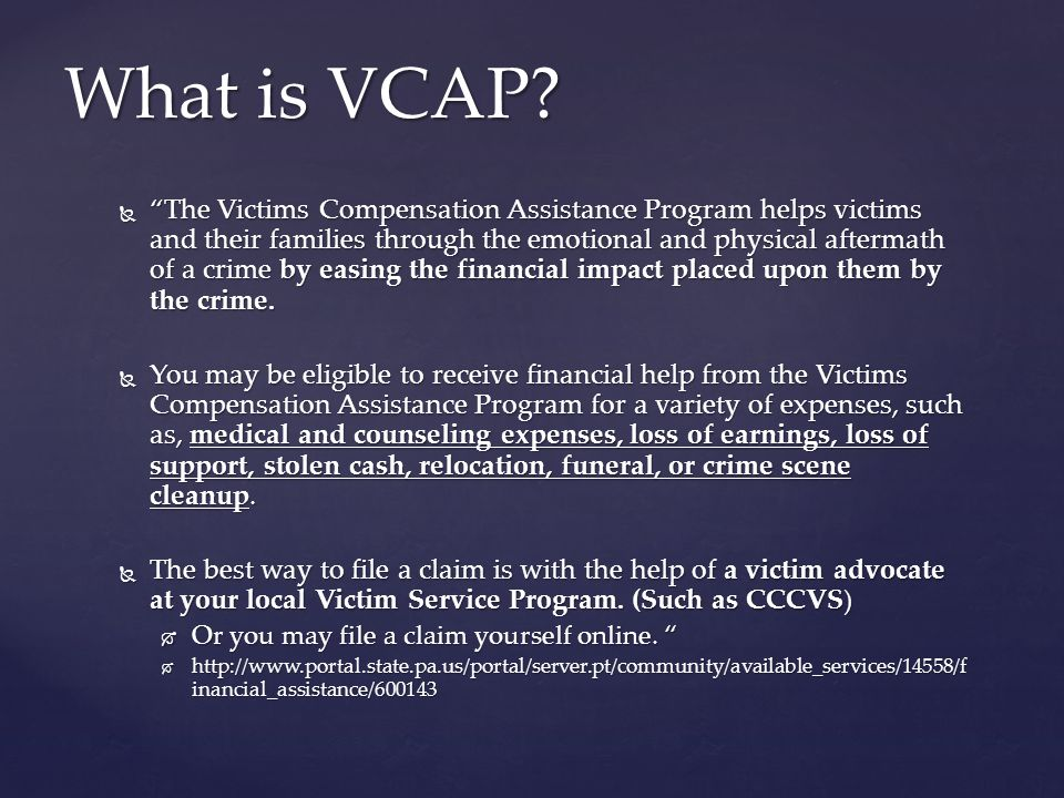 The Victims Compensation Assistance Program helps victims and their families through the emotional and physical aftermath of a crime by easing the financial impact placed upon them by the crime.