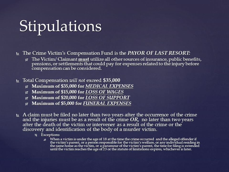 The Crime Victims Compensation Fund is the PAYOR OF LAST RESORT: The Crime Victims Compensation Fund is the PAYOR OF LAST RESORT: The Victim/ Claimant must utilize all other sources of insurance, public benefits, pensions, or settlements that could pay for expenses related to the injury before compensation can be considered.