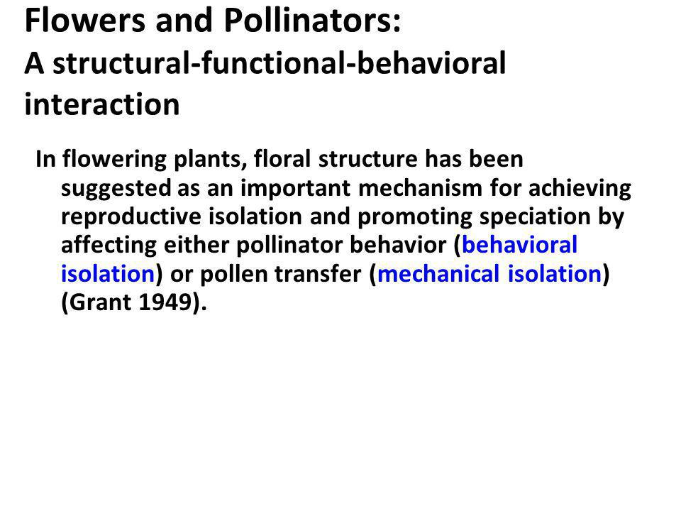 Flowers and Pollinators: A structural-functional-behavioral interaction In flowering plants, floral structure has been suggested as an important mecha