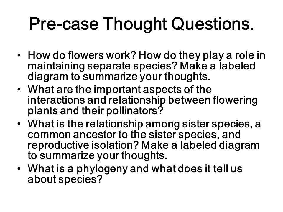Pre-case Thought Questions. How do flowers work? How do they play a role in maintaining separate species? Make a labeled diagram to summarize your tho