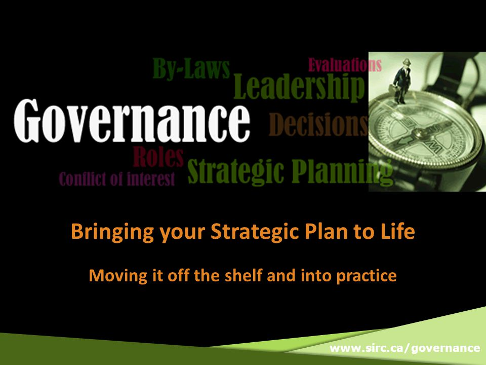 www.sirc.ca/governance Bringing your Strategic Plan to Life Moving it off the shelf and into practice