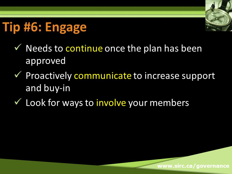 www.sirc.ca/governance Tip #6: Engage Needs to continue once the plan has been approved Proactively communicate to increase support and buy-in Look for ways to involve your members