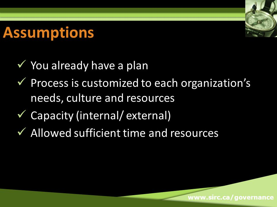 www.sirc.ca/governance Assumptions You already have a plan Process is customized to each organizations needs, culture and resources Capacity (internal/ external) Allowed sufficient time and resources