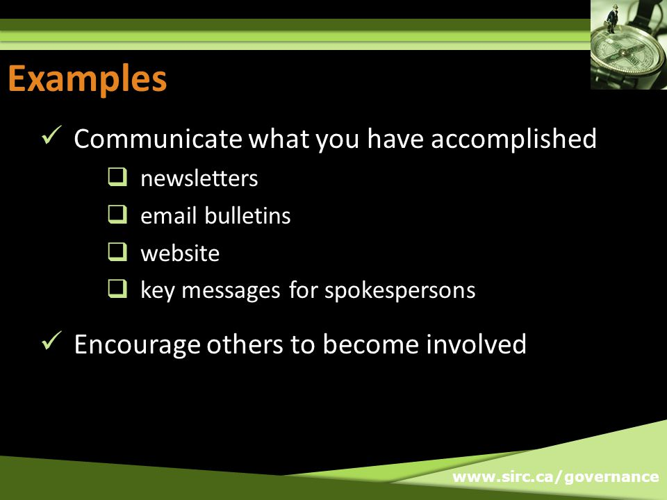 www.sirc.ca/governance Examples Communicate what you have accomplished newsletters email bulletins website key messages for spokespersons Encourage others to become involved Examples